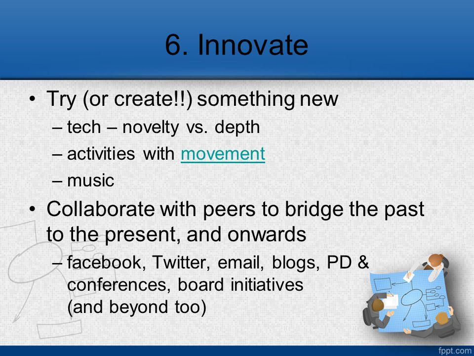 6. Innovate Try (or create!!) something new –tech – novelty vs.