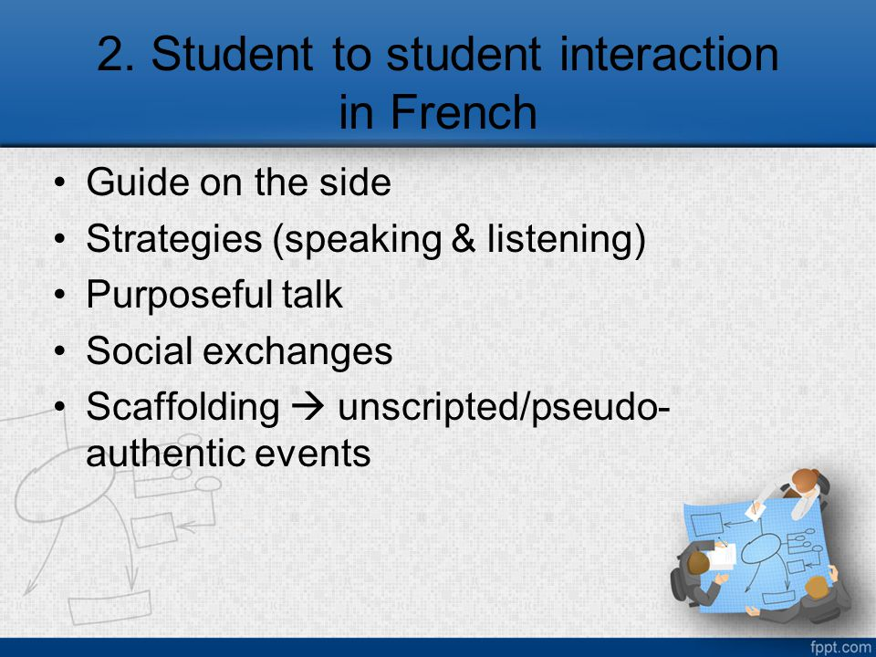 2. Student to student interaction in French Guide on the side Strategies (speaking & listening) Purposeful talk Social exchanges Scaffolding  unscrip