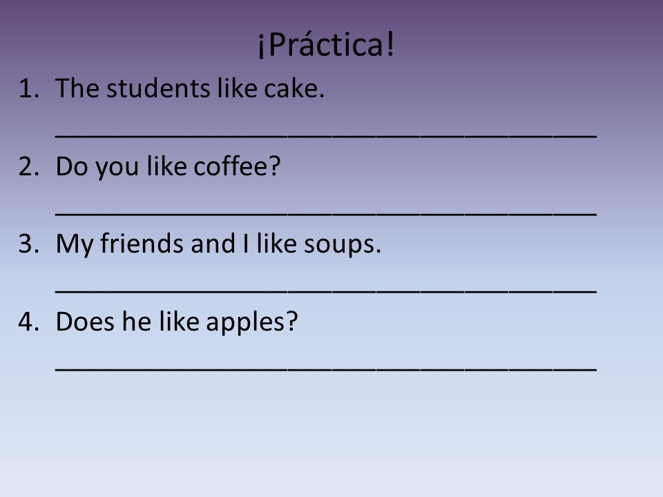 ¡Práctica. 1.The students like cake. _____________________________________ 2.Do you like coffee.