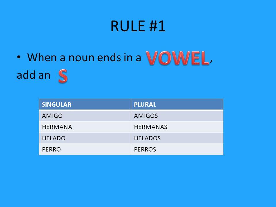 RULE #1 When a noun ends in a, add an SINGULARPLURAL AMIGOAMIGOS HERMANAHERMANAS HELADOHELADOS PERROPERROS