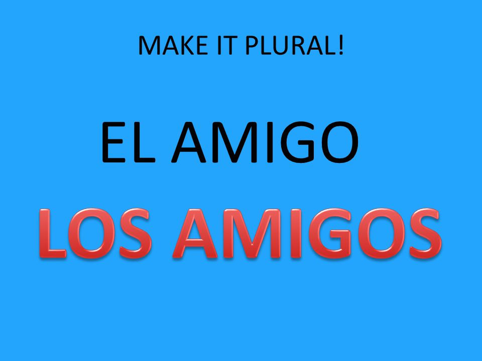 MAKE IT PLURAL! EL AMIGO
