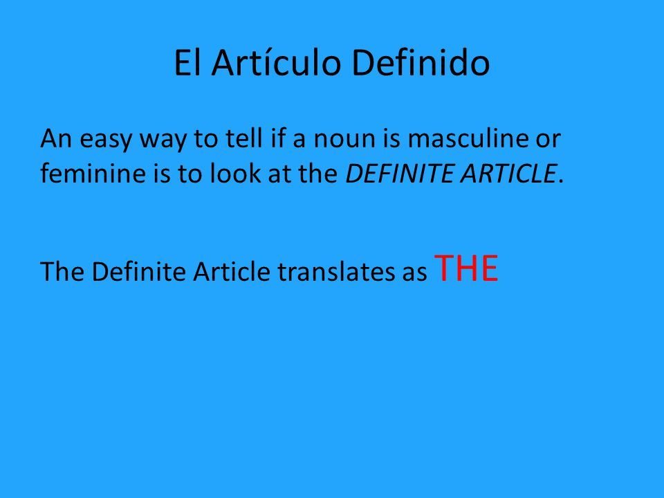 El Artículo Definido An easy way to tell if a noun is masculine or feminine is to look at the DEFINITE ARTICLE.