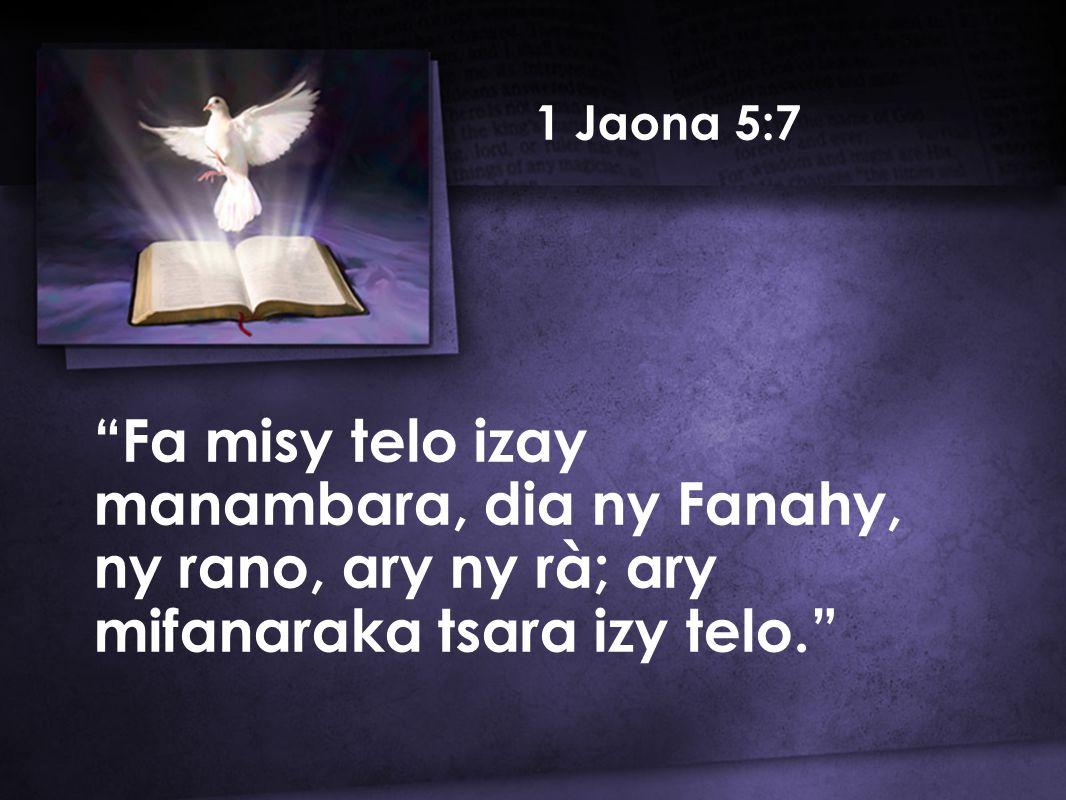 1 Jaona 5:7 Fa misy telo izay manambara, dia ny Fanahy, ny rano, ary ny rà; ary mifanaraka tsara izy telo.