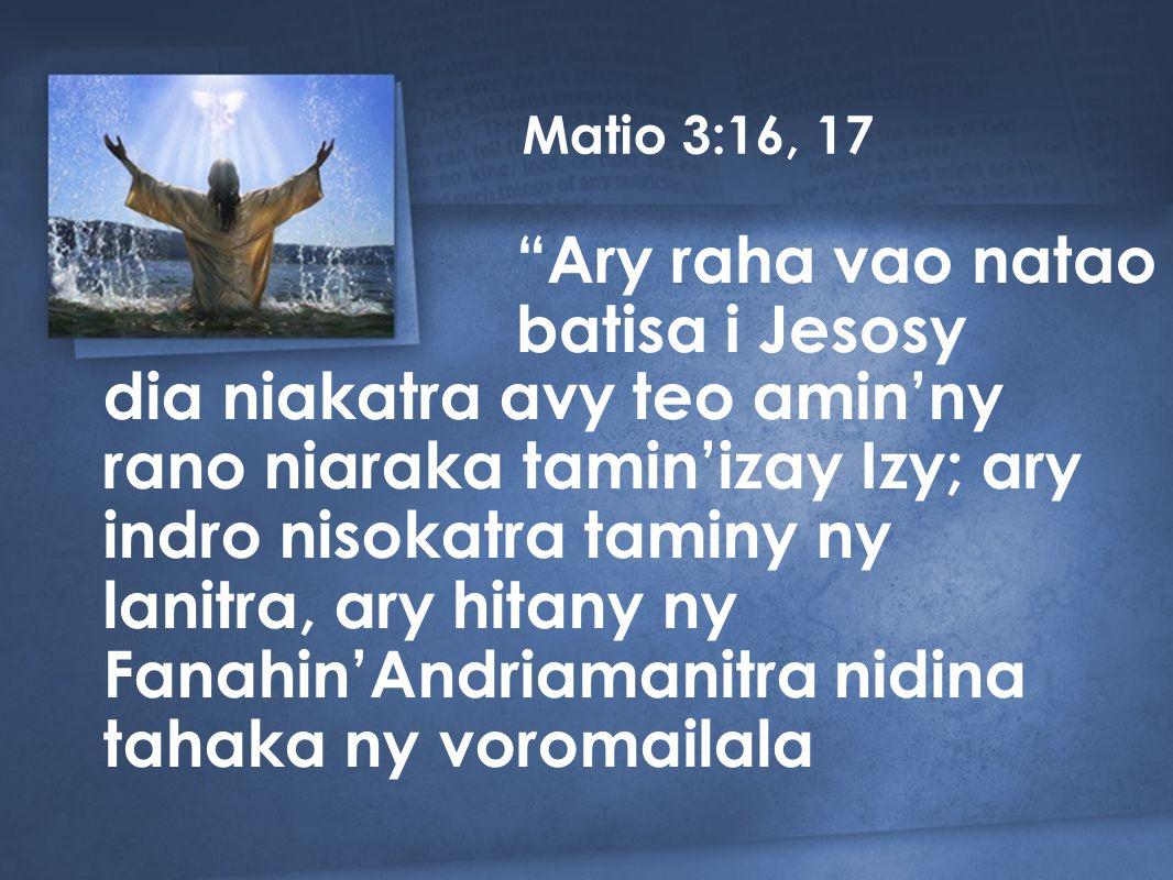 Matio 3:16, 17 dia niakatra avy teo amin'ny rano niaraka tamin'izay Izy; ary indro nisokatra taminy ny lanitra, ary hitany ny Fanahin'Andriamanitra nidina tahaka ny voromailala Ary raha vao natao batisa i Jesosy