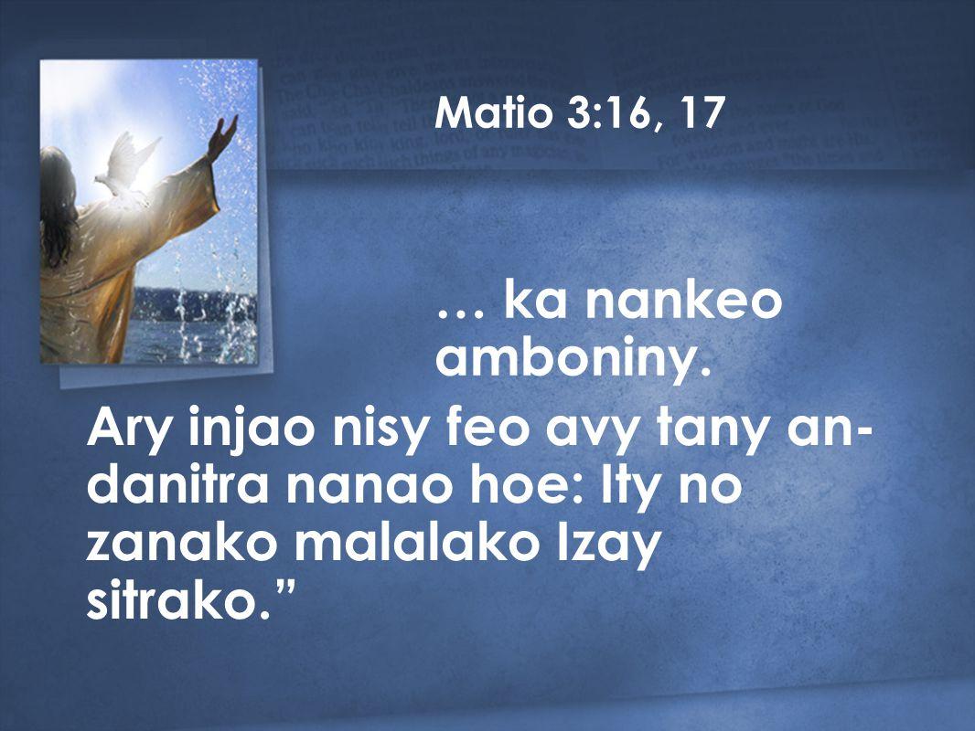 Ary injao nisy feo avy tany an- danitra nanao hoe: Ity no zanako malalako Izay sitrako. … ka nankeo amboniny.