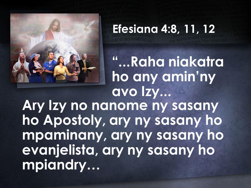 Efesiana 4:8, 11, 12 Ary Izy no nanome ny sasany ho Apostoly, ary ny sasany ho mpaminany, ary ny sasany ho evanjelista, ary ny sasany ho mpiandry… ...Raha niakatra ho any amin'ny avo Izy...