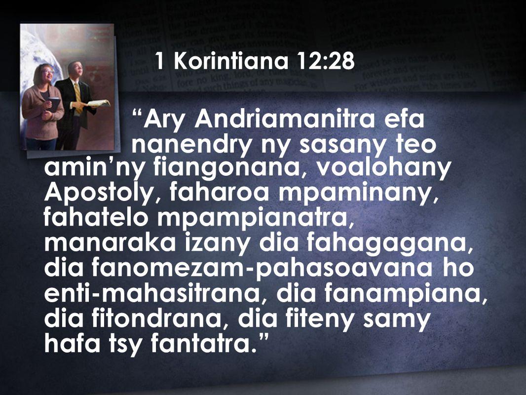 1 Korintiana 12:28 Ary Andriamanitra efa nanendry ny sasany teo amin'ny fiangonana, voalohany Apostoly, faharoa mpaminany, fahatelo mpampianatra, manaraka izany dia fahagagana, dia fanomezam-pahasoavana ho enti-mahasitrana, dia fanampiana, dia fitondrana, dia fiteny samy hafa tsy fantatra.