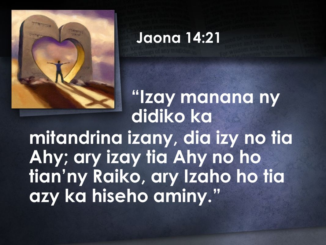 Jaona 14:21 mitandrina izany, dia izy no tia Ahy; ary izay tia Ahy no ho tian'ny Raiko, ary Izaho ho tia azy ka hiseho aminy. Izay manana ny didiko ka