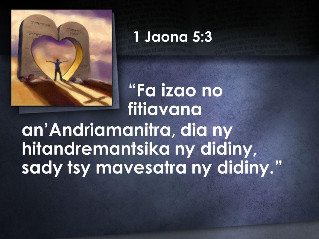 1 Jaona 5:3 Fa izao no fitiavana an'Andriamanitra, dia ny hitandremantsika ny didiny, sady tsy mavesatra ny didiny.