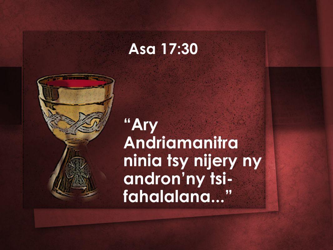 Asa 17:30 Ary Andriamanitra ninia tsy nijery ny andron'ny tsi- fahalalana...