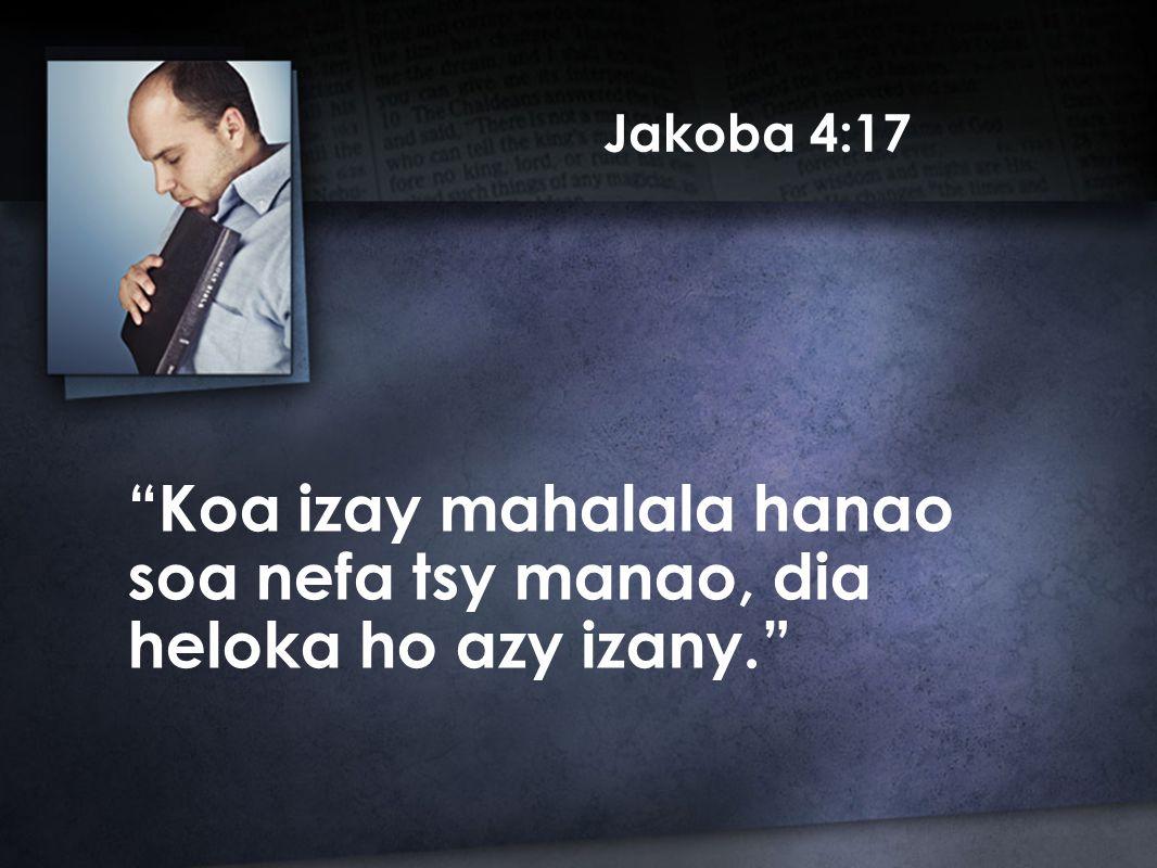 Jakoba 4:17 Koa izay mahalala hanao soa nefa tsy manao, dia heloka ho azy izany.