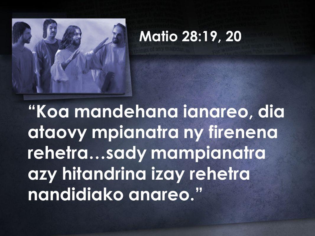 Matio 28:19, 20 Koa mandehana ianareo, dia ataovy mpianatra ny firenena rehetra…sady mampianatra azy hitandrina izay rehetra nandidiako anareo.