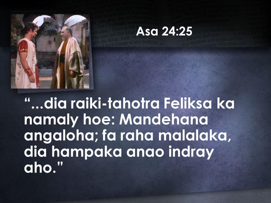 Asa 24:25 ...dia raiki-tahotra Feliksa ka namaly hoe: Mandehana angaloha; fa raha malalaka, dia hampaka anao indray aho.
