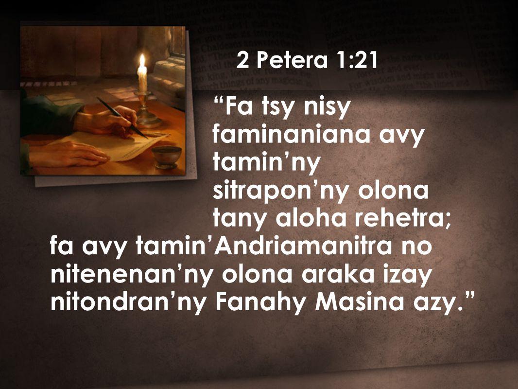 2 Petera 1:21 Fa tsy nisy faminaniana avy tamin'ny sitrapon'ny olona tany aloha rehetra; fa avy tamin'Andriamanitra no nitenenan'ny olona araka izay nitondran'ny Fanahy Masina azy.