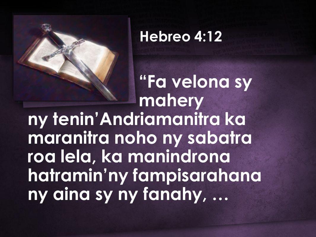 Hebreo 4:12 Fa velona sy mahery ny tenin'Andriamanitra ka maranitra noho ny sabatra roa lela, ka manindrona hatramin'ny fampisarahana ny aina sy ny fanahy, …