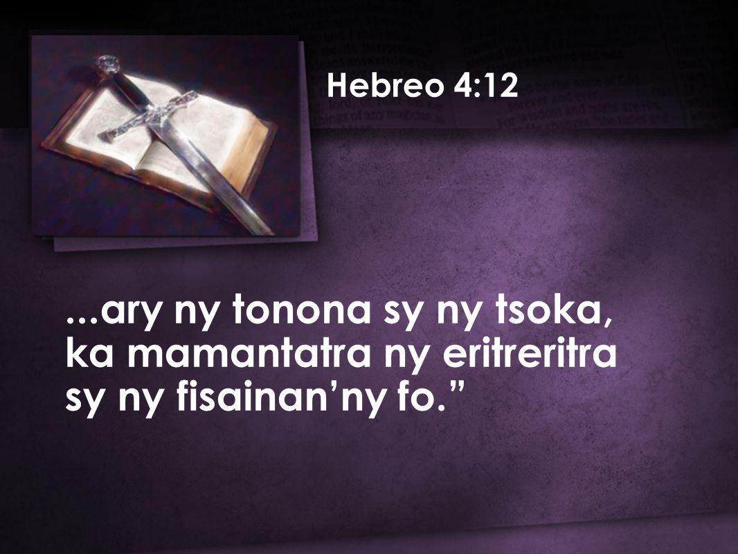 ...ary ny tonona sy ny tsoka, ka mamantatra ny eritreritra sy ny fisainan'ny fo. Hebreo 4:12