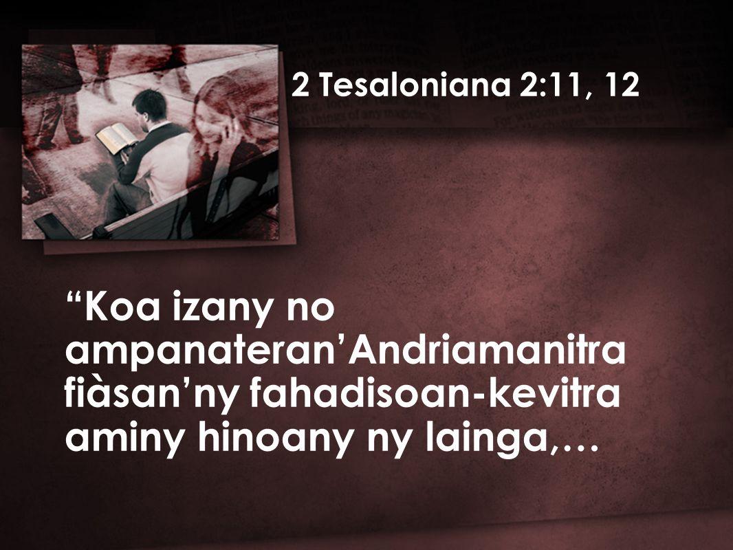 2 Tesaloniana 2:11, 12 Koa izany no ampanateran'Andriamanitra fiàsan'ny fahadisoan-kevitra aminy hinoany ny lainga,…