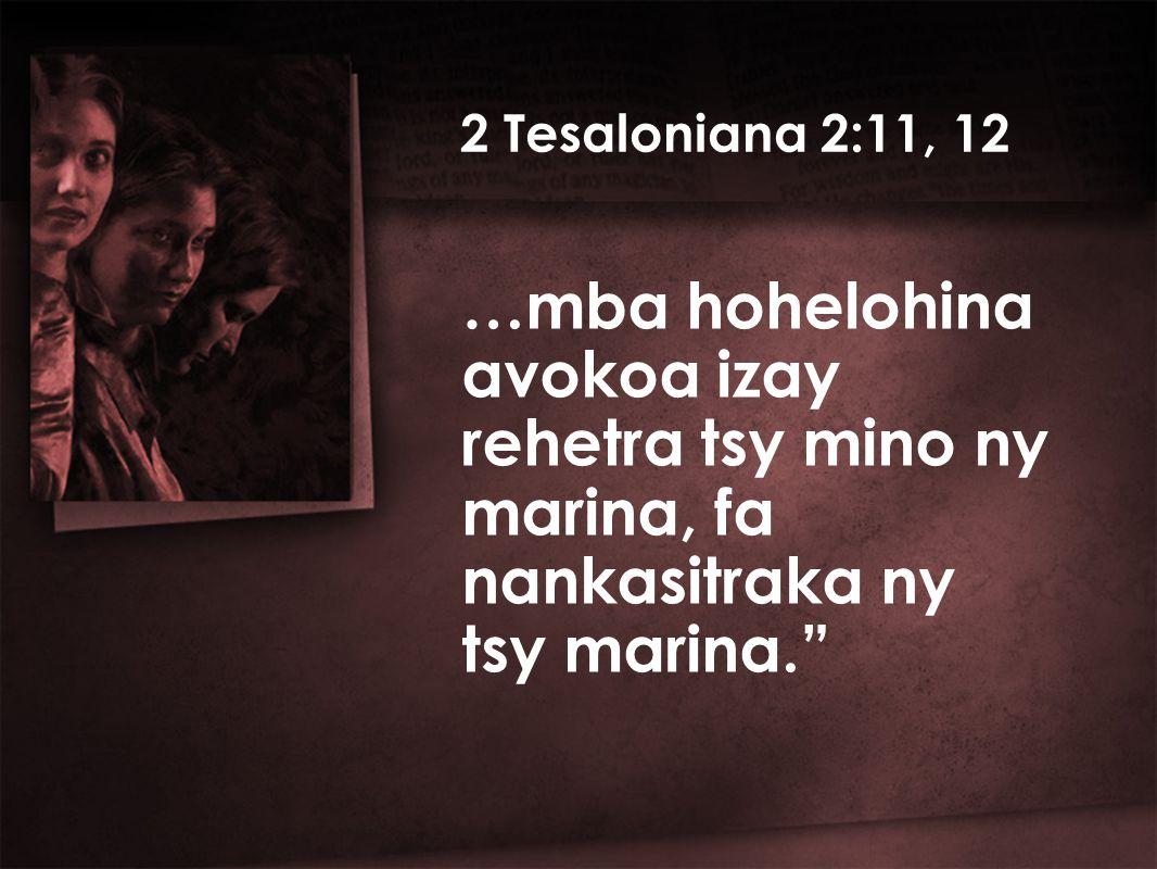 …mba hohelohina avokoa izay rehetra tsy mino ny marina, fa nankasitraka ny tsy marina. 2 Tesaloniana 2:11, 12