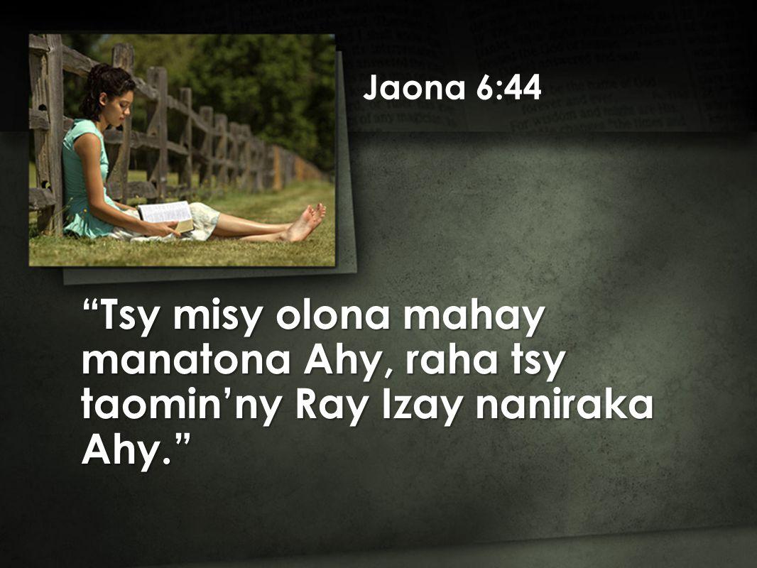 Jaona 6:44 Tsy misy olona mahay manatona Ahy, raha tsy taomin'ny Ray Izay naniraka Ahy.