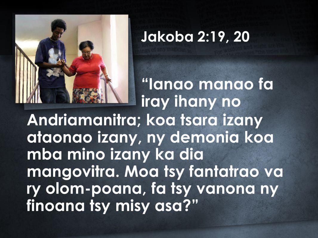 Jakoba 2:19, 20 Andriamanitra; koa tsara izany ataonao izany, ny demonia koa mba mino izany ka dia mangovitra.
