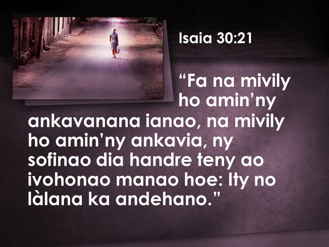 Isaia 30:21 ankavanana ianao, na mivily ho amin'ny ankavia, ny sofinao dia handre teny ao ivohonao manao hoe: Ity no làlana ka andehano. Fa na mivily ho amin'ny