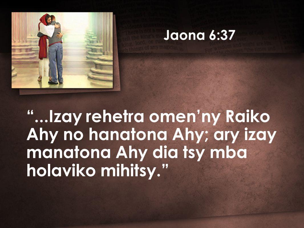Jaona 6:37 ...Izay rehetra omen'ny Raiko Ahy no hanatona Ahy; ary izay manatona Ahy dia tsy mba holaviko mihitsy.
