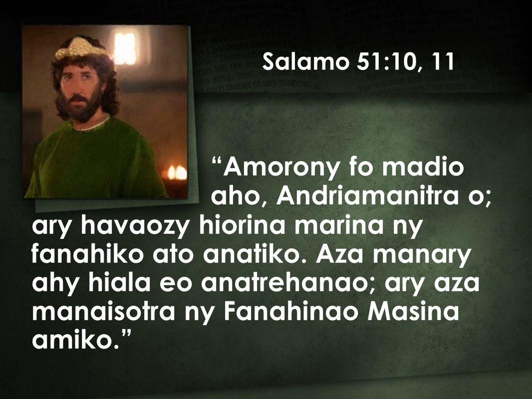 Salamo 51:10, 11 ary havaozy hiorina marina ny fanahiko ato anatiko.