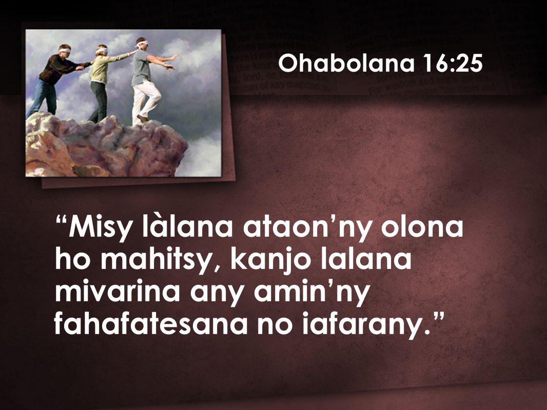 Ohabolana 16:25 Misy làlana ataon'ny olona ho mahitsy, kanjo lalana mivarina any amin'ny fahafatesana no iafarany.