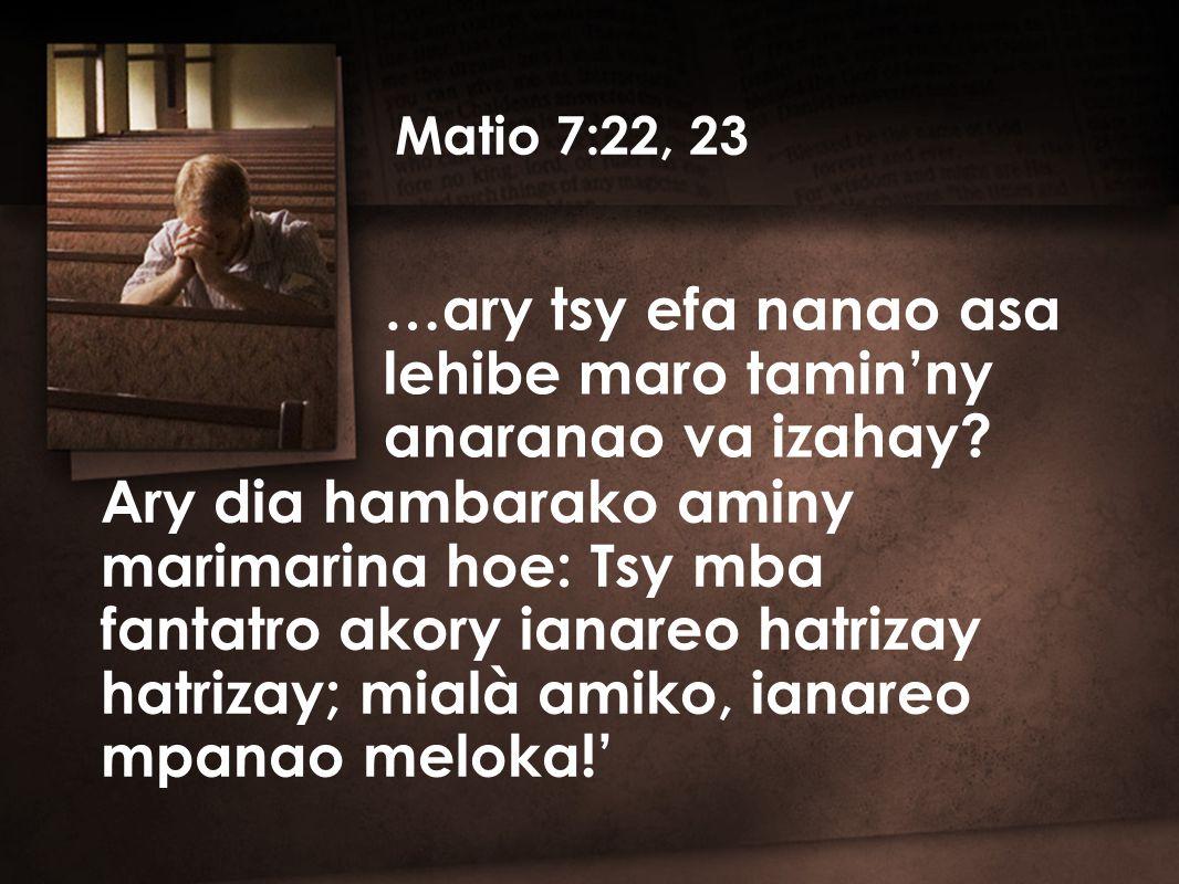 Ary dia hambarako aminy marimarina hoe: Tsy mba fantatro akory ianareo hatrizay hatrizay; mialà amiko, ianareo mpanao meloka!' …ary tsy efa nanao asa lehibe maro tamin'ny anaranao va izahay.