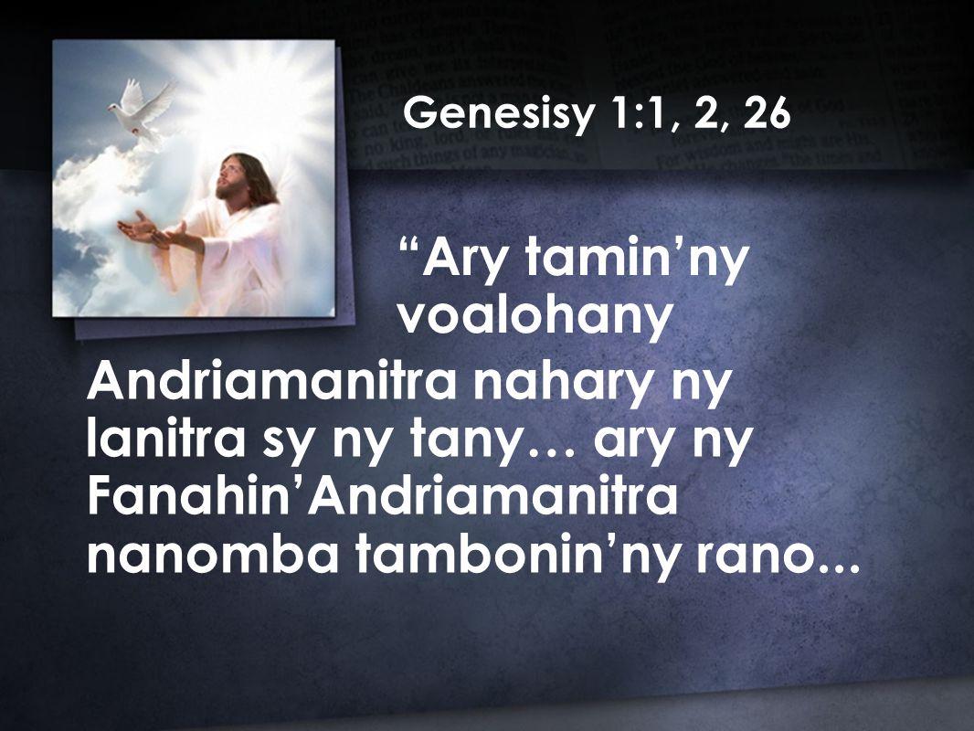 Genesisy 1:1, 2, 26 Andriamanitra nahary ny lanitra sy ny tany… ary ny Fanahin'Andriamanitra nanomba tambonin'ny rano...