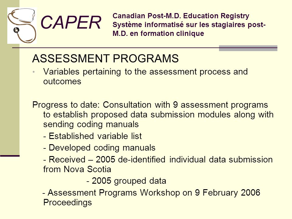ASSESSMENT PROGRAMS Variables pertaining to the assessment process and outcomes Progress to date: Consultation with 9 assessment programs to establish proposed data submission modules along with sending coding manuals - Established variable list - Developed coding manuals - Received – 2005 de-identified individual data submission from Nova Scotia - 2005 grouped data - Assessment Programs Workshop on 9 February 2006 Proceedings CAPER Canadian Post-M.D.