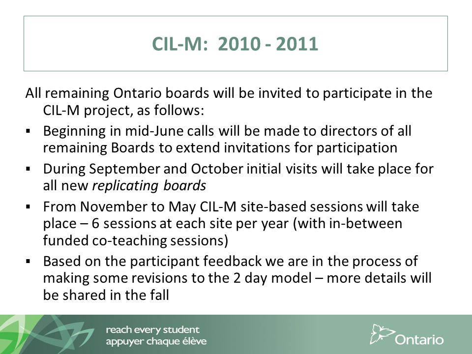 CIL-M: 2010 - 2011 All remaining Ontario boards will be invited to participate in the CIL-M project, as follows:  Beginning in mid-June calls will be made to directors of all remaining Boards to extend invitations for participation  During September and October initial visits will take place for all new replicating boards  From November to May CIL-M site-based sessions will take place – 6 sessions at each site per year (with in-between funded co-teaching sessions)  Based on the participant feedback we are in the process of making some revisions to the 2 day model – more details will be shared in the fall