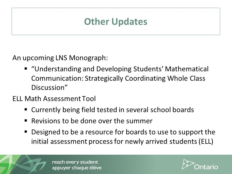 Other Updates An upcoming LNS Monograph:  Understanding and Developing Students' Mathematical Communication: Strategically Coordinating Whole Class Discussion ELL Math Assessment Tool  Currently being field tested in several school boards  Revisions to be done over the summer  Designed to be a resource for boards to use to support the initial assessment process for newly arrived students (ELL)