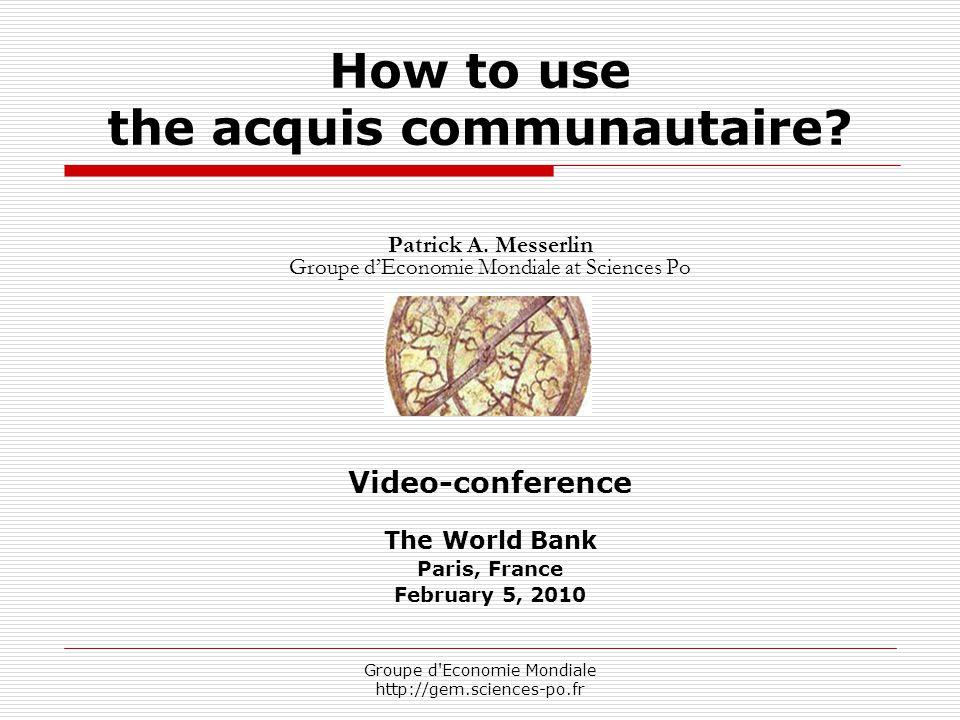 Groupe d'Economie Mondiale http://gem.sciences-po.fr How to use the acquis communautaire? Patrick A. Messerlin Groupe d'Economie Mondiale at Sciences
