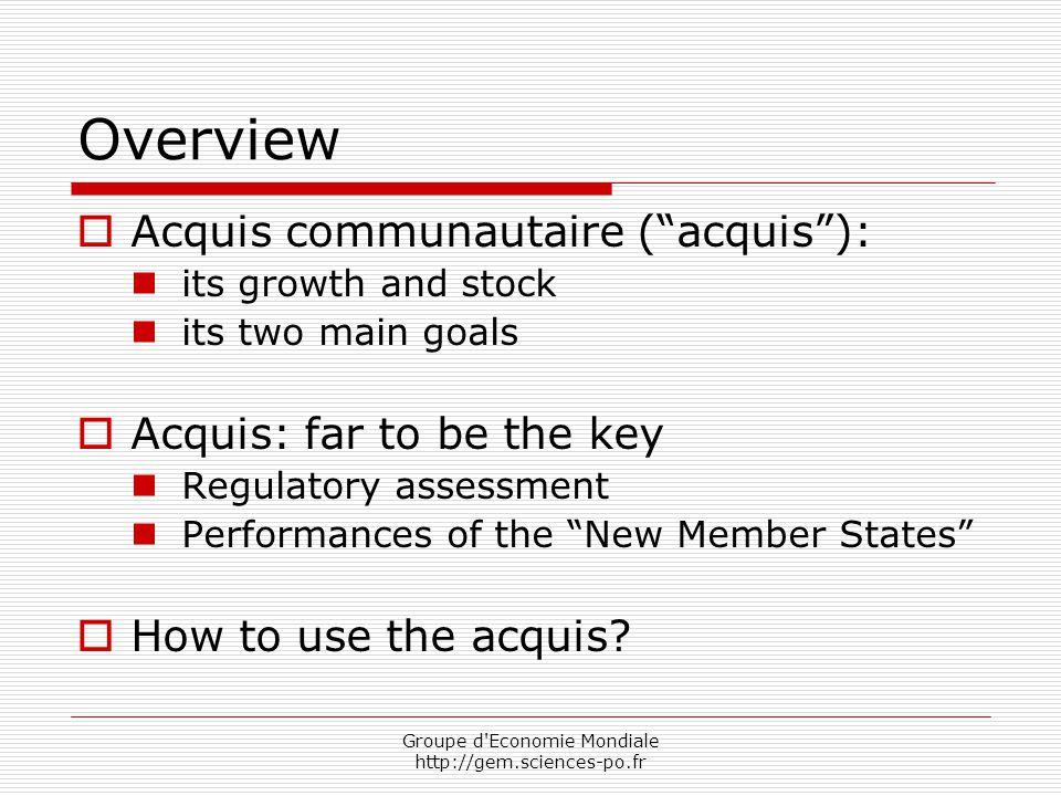 """Groupe d'Economie Mondiale http://gem.sciences-po.fr Overview  Acquis communautaire (""""acquis""""): its growth and stock its two main goals  Acquis: far"""
