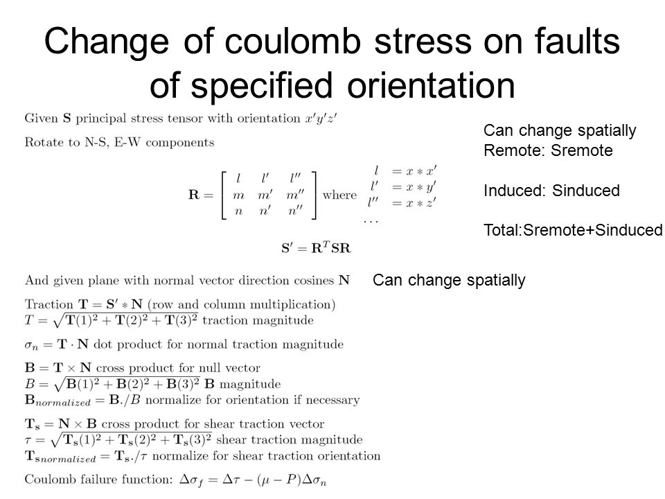 Change of coulomb stress on faults of specified orientation Can change spatially Remote: Sremote Induced: Sinduced Total:Sremote+Sinduced Can change spatially