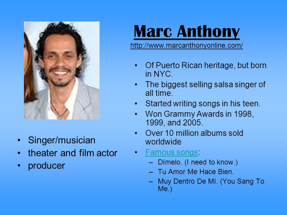 Marc Anthony http://www.marcanthonyonline.com/ Singer/musician theater and film actor producer Of Puerto Rican heritage, but born in NYC.