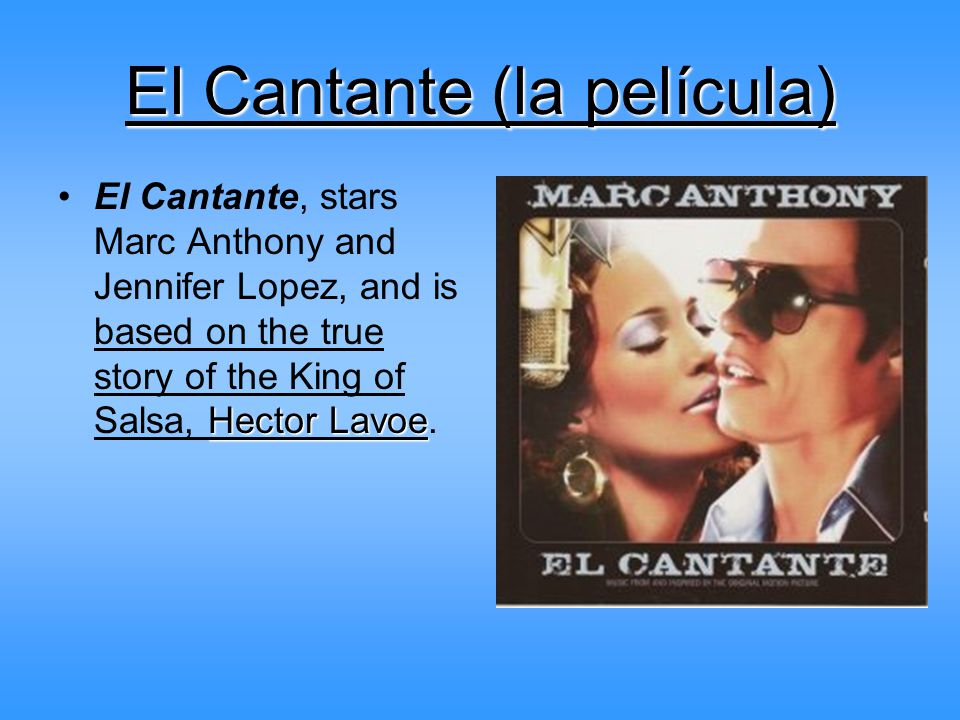 El Cantante (la película) Hector LavoeEl Cantante, stars Marc Anthony and Jennifer Lopez, and is based on the true story of the King of Salsa, Hector Lavoe.