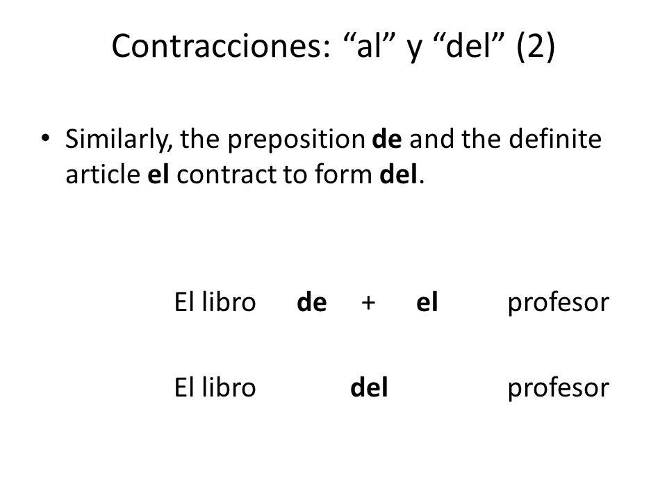 """Contracciones: """"al"""" y """"del"""" (2) Similarly, the preposition de and the definite article el contract to form del. El libro de + el profesor El libro del"""