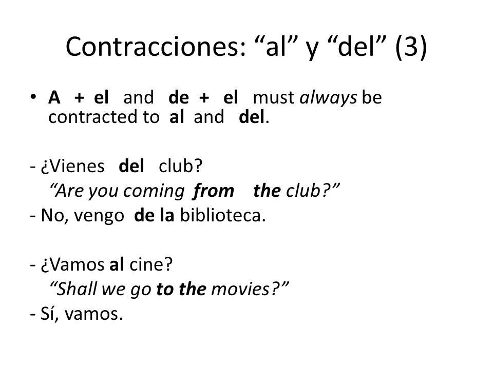 """Contracciones: """"al"""" y """"del"""" (3) A + el and de + el must always be contracted to al and del. - ¿Vienes del club? """"Are you coming from the club?"""" - No,"""