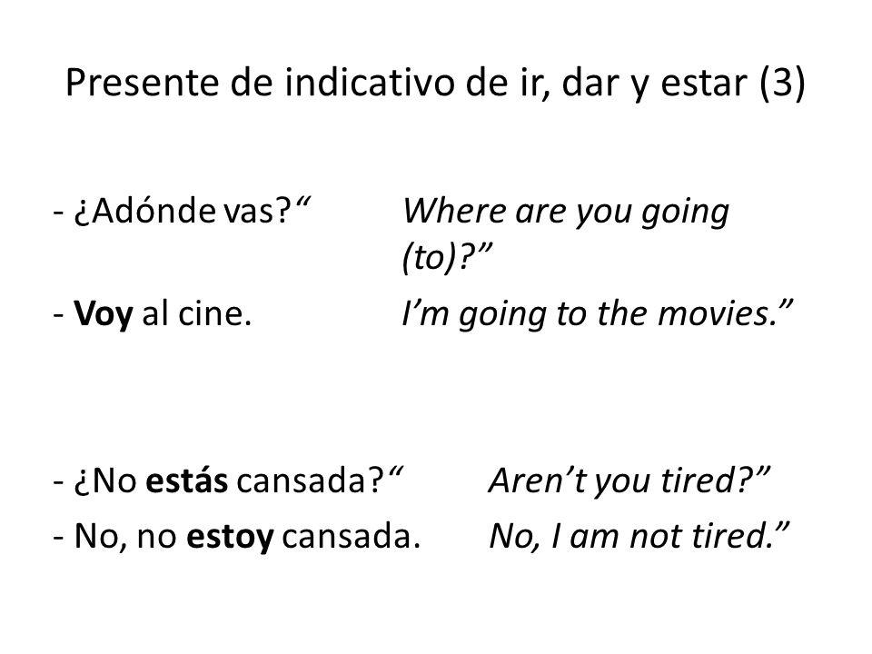 """Presente de indicativo de ir, dar y estar (3) - ¿Adónde vas?""""Where are you going (to)?"""" - Voy al cine. I'm going to the movies."""" - ¿No estás cansada?"""""""