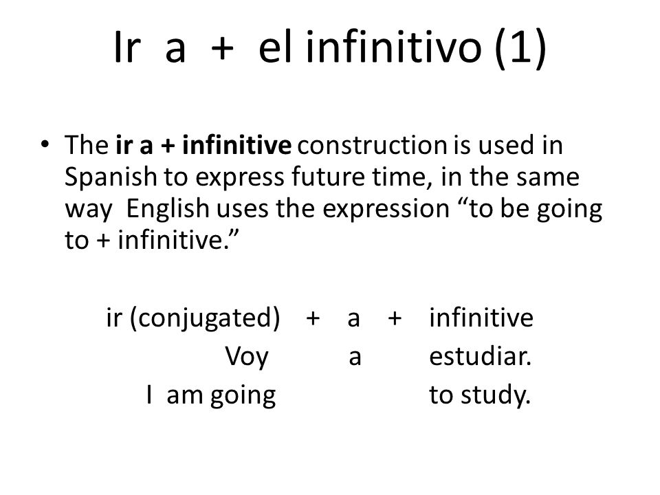 Ir a + el infinitivo (1) The ir a + infinitive construction is used in Spanish to express future time, in the same way English uses the expression to be going to + infinitive. ir (conjugated) + a + infinitive Voy a estudiar.