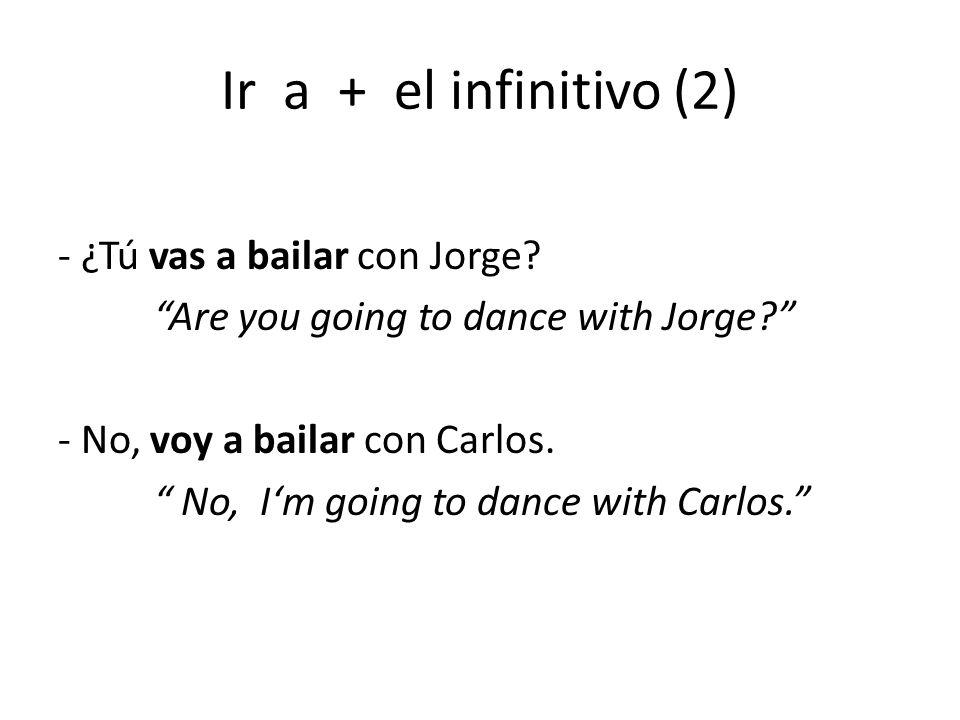 """Ir a + el infinitivo (2) - ¿Tú vas a bailar con Jorge? """"Are you going to dance with Jorge?"""" - No, voy a bailar con Carlos. """" No, I'm going to dance wi"""