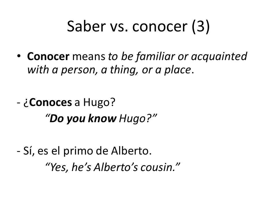 """Saber vs. conocer (3) Conocer means to be familiar or acquainted with a person, a thing, or a place. - ¿Conoces a Hugo? """"Do you know Hugo?"""" - Sí, es e"""
