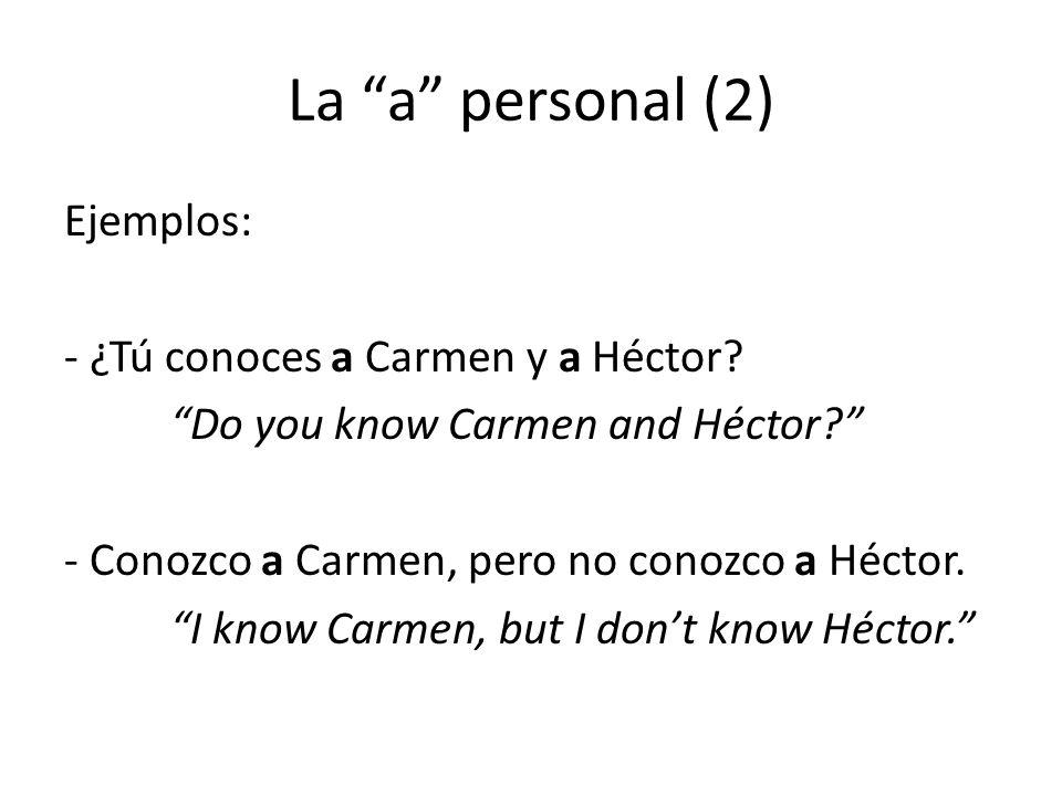 """La """"a"""" personal (2) Ejemplos: - ¿Tú conoces a Carmen y a Héctor? """"Do you know Carmen and Héctor?"""" - Conozco a Carmen, pero no conozco a Héctor. """"I kno"""