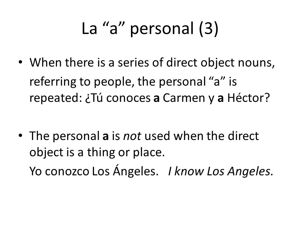 La a personal (3) When there is a series of direct object nouns, referring to people, the personal a is repeated: ¿Tú conoces a Carmen y a Héctor.