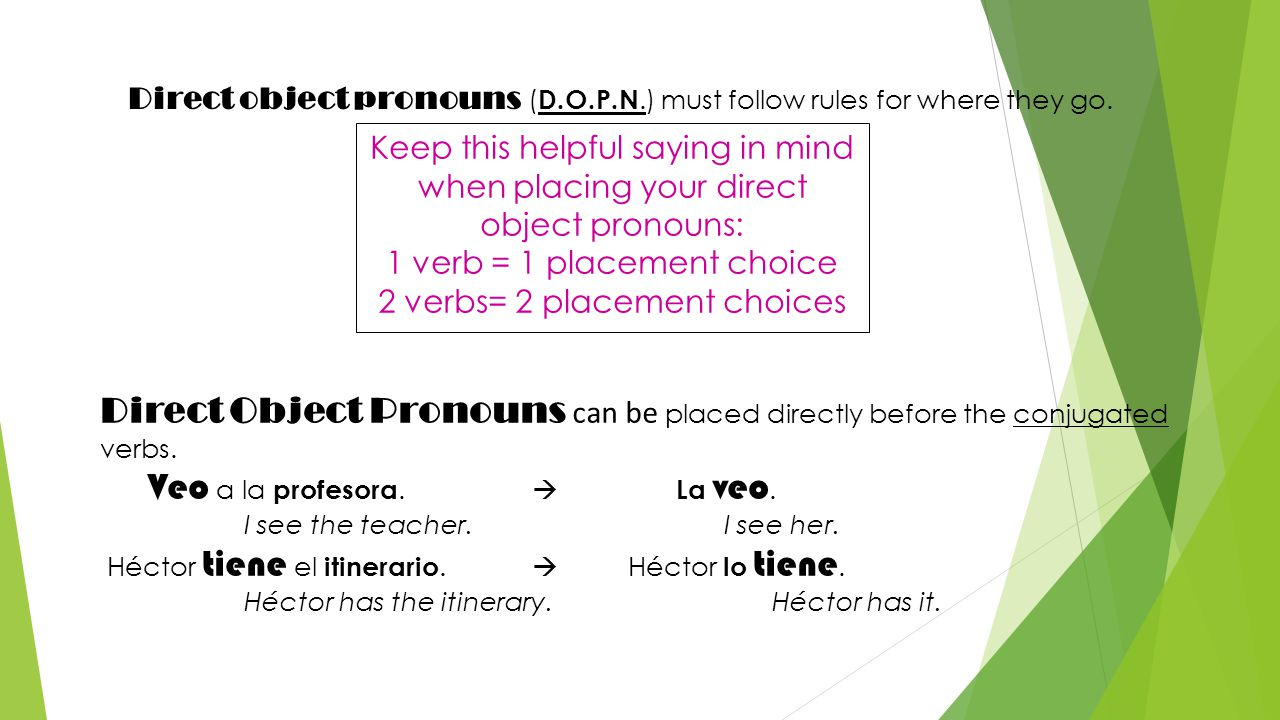Direct object pronouns ( D.O.P.N.) must follow rules for where they go. Keep this helpful saying in mind when placing your direct object pronouns: 1 v