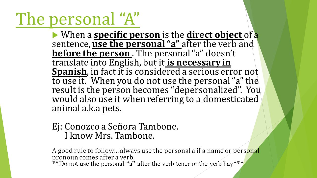 "The personal ""A""  When a specific person is the direct object of a sentence, use the personal ""a"" after the verb and before the person. The personal"