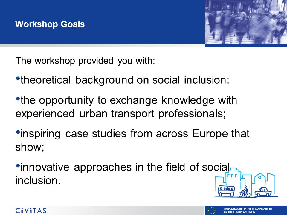 THE CIVITAS INITIATIVE IS CO-FINANCED BY THE EUROPEAN UNION Workshop Goals The workshop provided you with: theoretical background on social inclusion; the opportunity to exchange knowledge with experienced urban transport professionals; inspiring case studies from across Europe that show; innovative approaches in the field of social inclusion.
