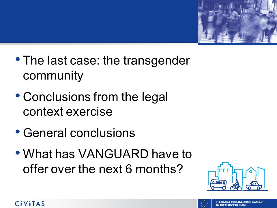 THE CIVITAS INITIATIVE IS CO-FINANCED BY THE EUROPEAN UNION The last case: the transgender community Conclusions from the legal context exercise General conclusions What has VANGUARD have to offer over the next 6 months?